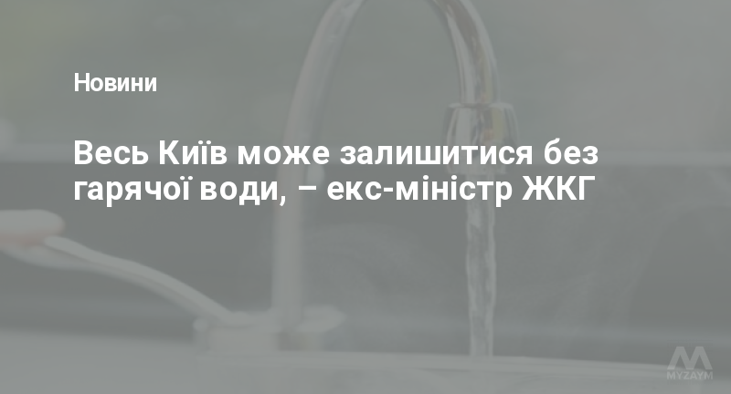 Весь Київ може залишитися без гарячої води, – екс-міністр ЖКГ