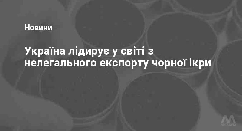 Україна лідирує у світі з нелегального експорту чорної ікри
