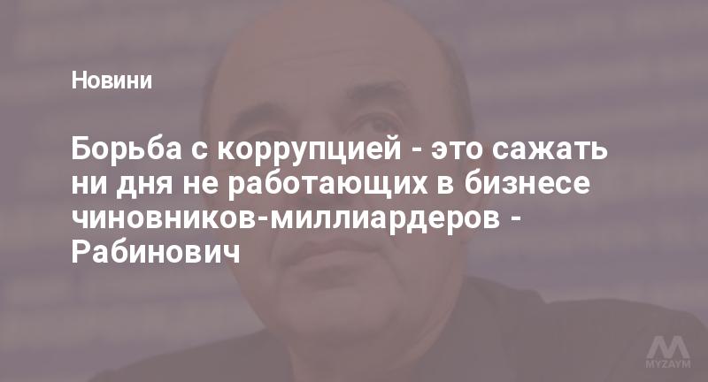 Борьба с коррупцией - это сажать ни дня не работающих в бизнесе чиновников-миллиардеров - Рабинович
