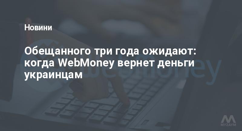 Обещанного три года ожидают: когда WebMoney вернет деньги украинцам