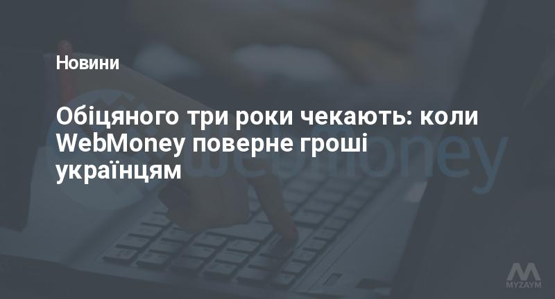 Обіцяного три роки чекають: коли WebMoney поверне гроші українцям