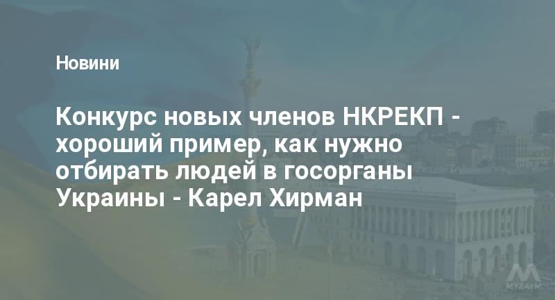 Конкурс новых членов НКРЕКП - хороший пример, как нужно отбирать людей в госорганы Украины - Карел Хирман