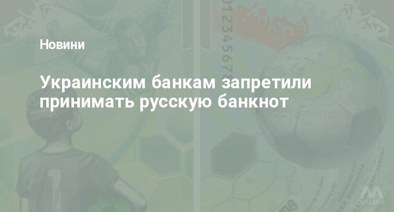 Украинским банкам запретили принимать русскую банкнот