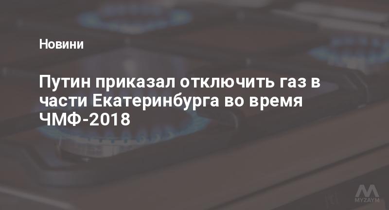 Путин приказал отключить газ в части Екатеринбурга во время ЧМФ-2018