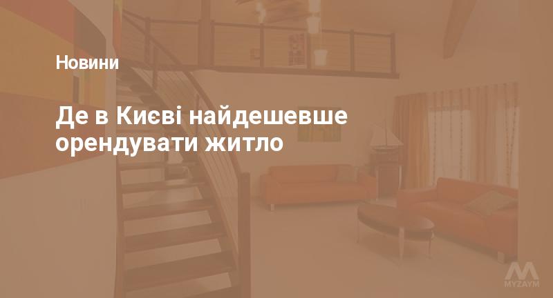 Де в Києві найдешевше орендувати житло