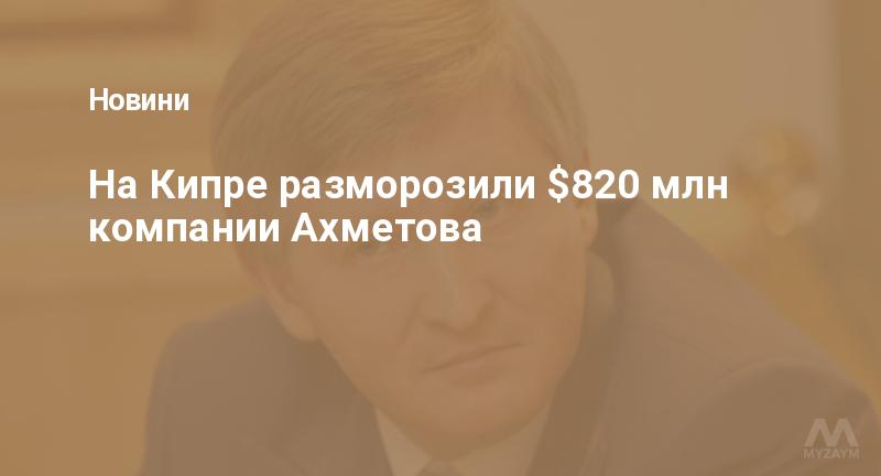На Кипре разморозили $820 млн компании Ахметова
