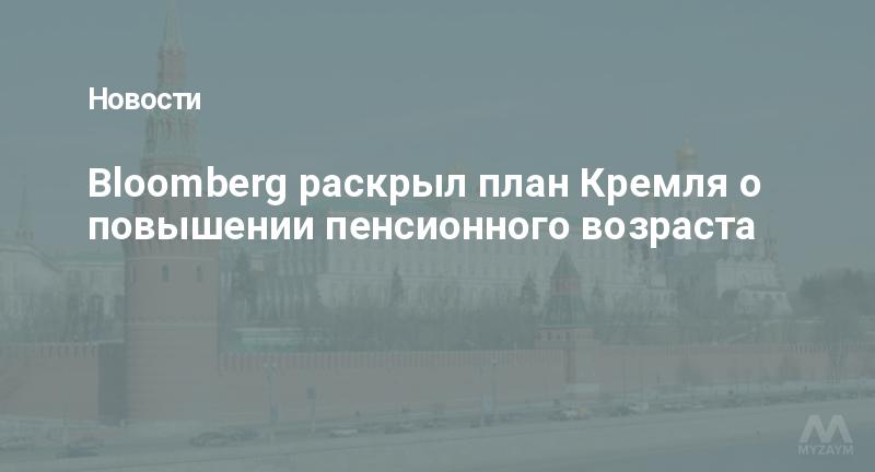 Bloomberg раскрыл план Кремля о повышении пенсионного возраста