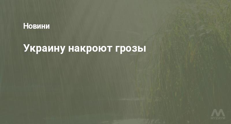 Украину накроют грозы