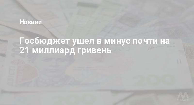 Госбюджет ушел в минус почти на 21 миллиард гривень