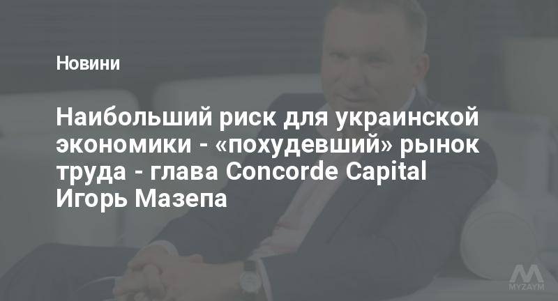 Наибольший риск для украинской экономики - «похудевший» рынок труда - глава Concorde Capital Игорь Мазепа
