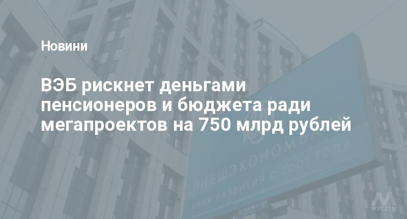 ВЭБ рискнет деньгами пенсионеров и бюджета ради мегапроектов на 750 млрд рублей