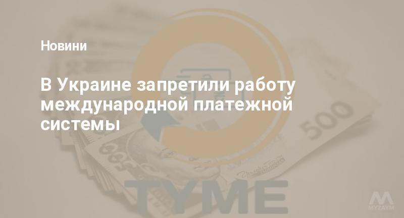 В Украине запретили работу международной платежной системы