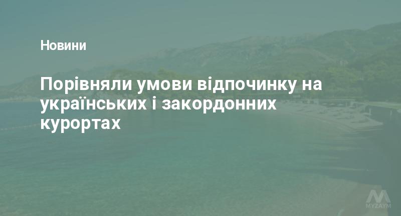 Порівняли умови відпочинку на українських і закордонних курортах