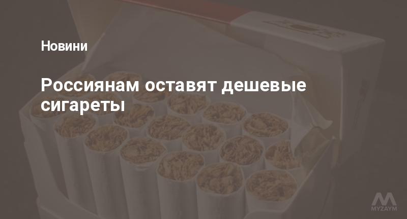 Россиянам оставят дешевые сигареты