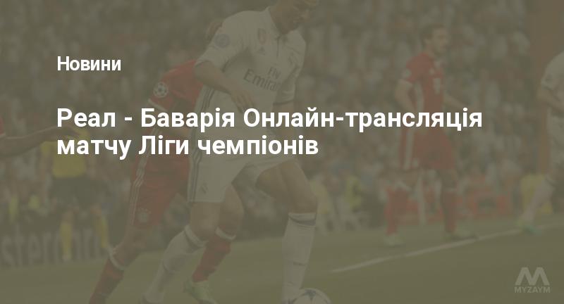 Реал - Баварія Онлайн-трансляція матчу Ліги чемпіонів