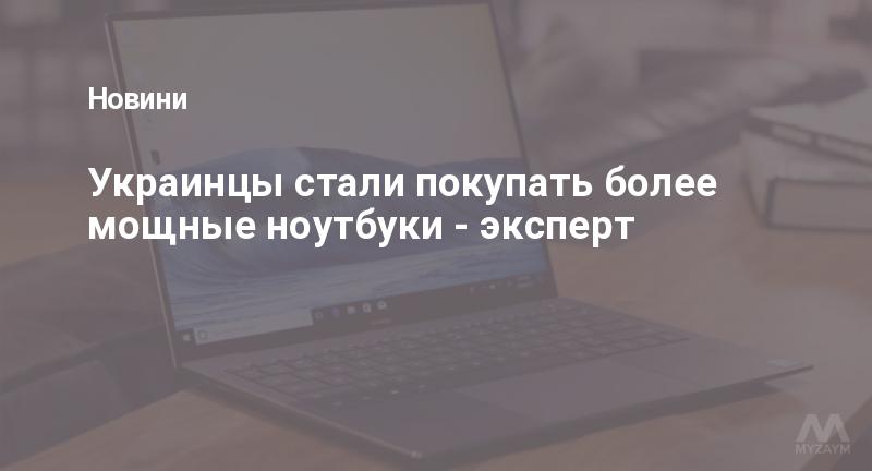 Украинцы стали покупать более мощные ноутбуки - эксперт
