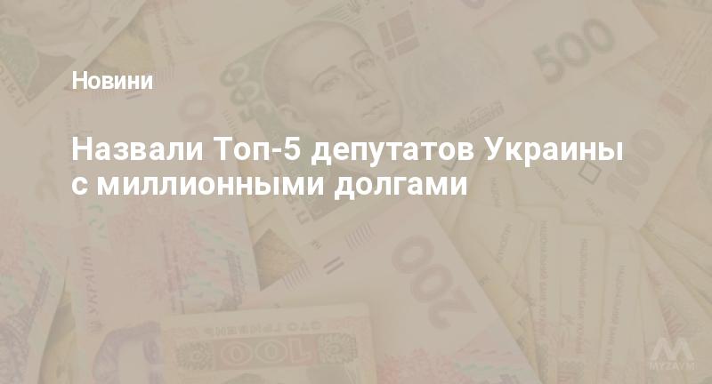 Назвали Топ-5 депутатов Украины с миллионными долгами