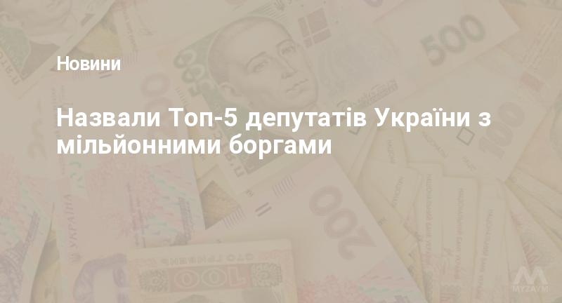 Назвали Топ-5 депутатів України з мільйонними боргами