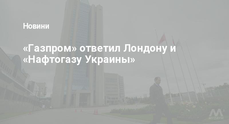 «Газпром» ответил Лондону и «Нафтогазу Украины»