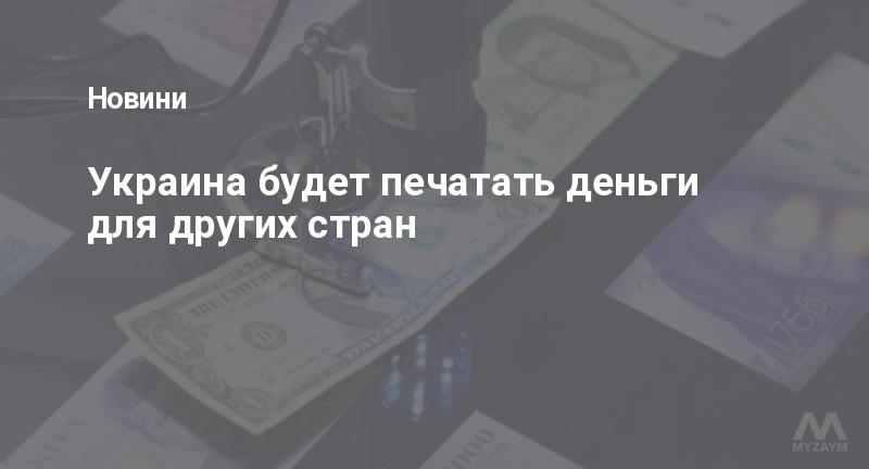 Украина будет печатать деньги для других стран