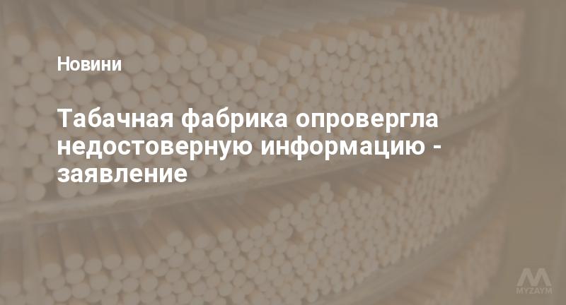 Табачная фабрика опровергла недостоверную информацию - заявление