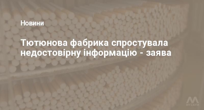 Тютюнова фабрика спростувала недостовірну інформацію - заява