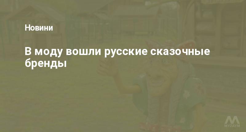 В моду вошли русские сказочные бренды