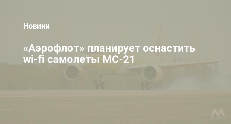 «Аэрофлот» планирует оснастить wi-fi самолеты МС-21