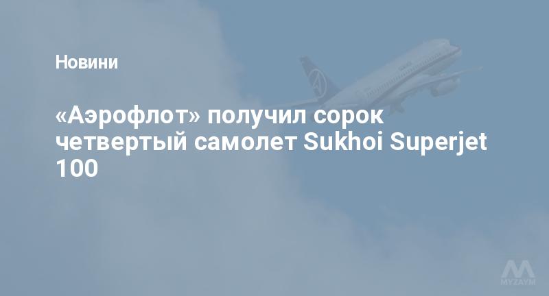 «Аэрофлот» получил сорок четвертый самолет Sukhoi Superjet 100