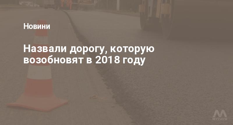 Назвали дорогу, которую возобновят в 2018 году