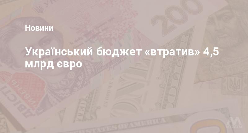 Український бюджет «втратив» 4,5 млрд євро