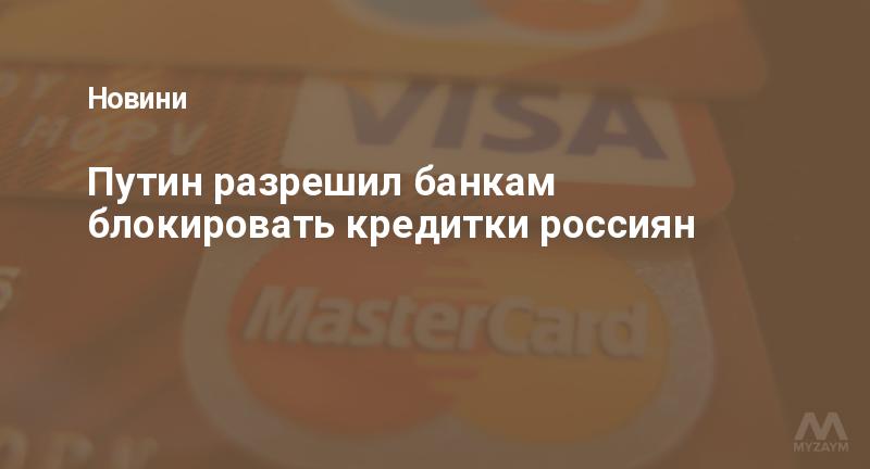 Путин разрешил банкам блокировать кредитки россиян