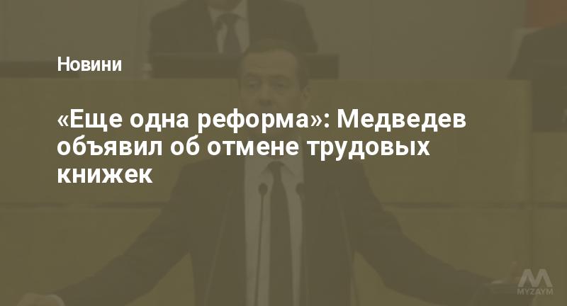 «Еще одна реформа»: Медведев объявил об отмене трудовых книжек