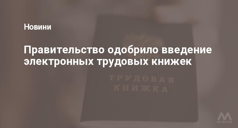 Правительство одобрило введение электронных трудовых книжек