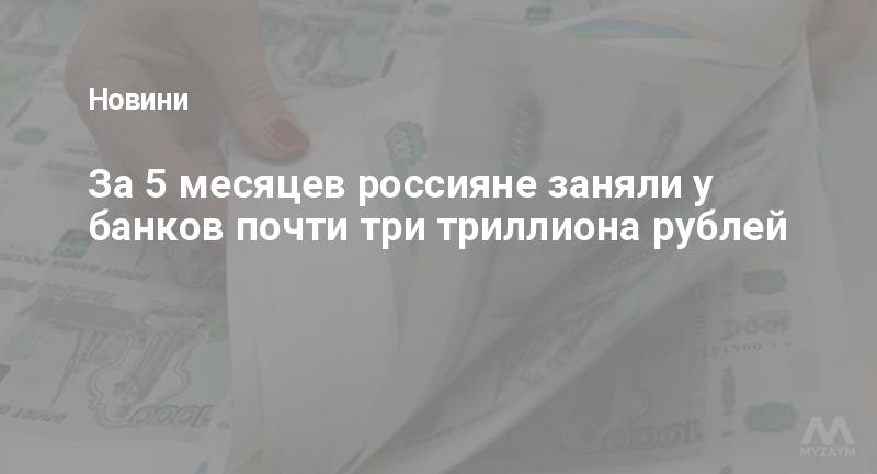 За 5 месяцев россияне заняли у банков почти три триллиона рублей