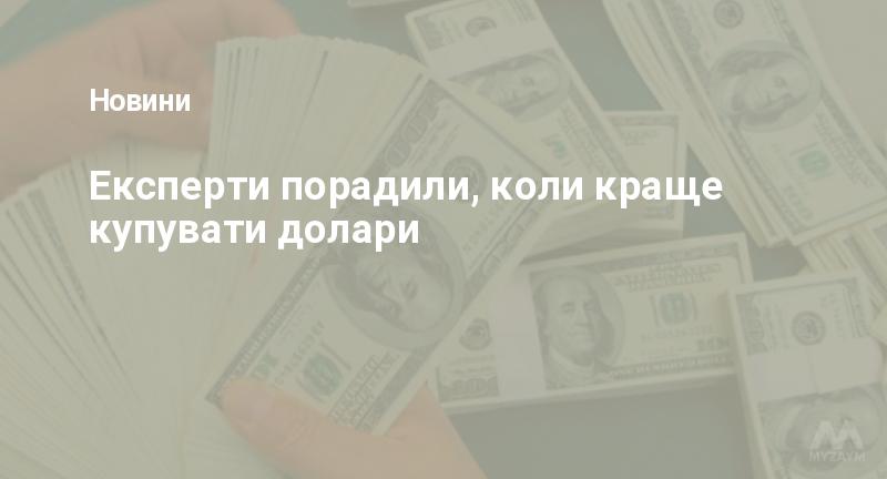 Експерти порадили, коли краще купувати долари