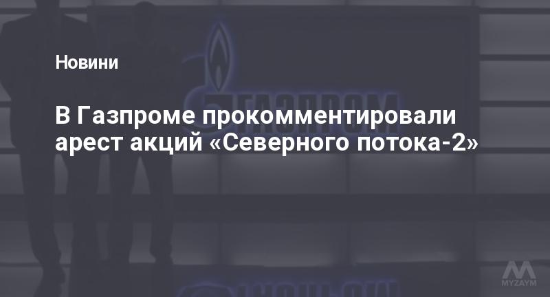 В Газпроме прокомментировали арест акций «Северного потока-2»