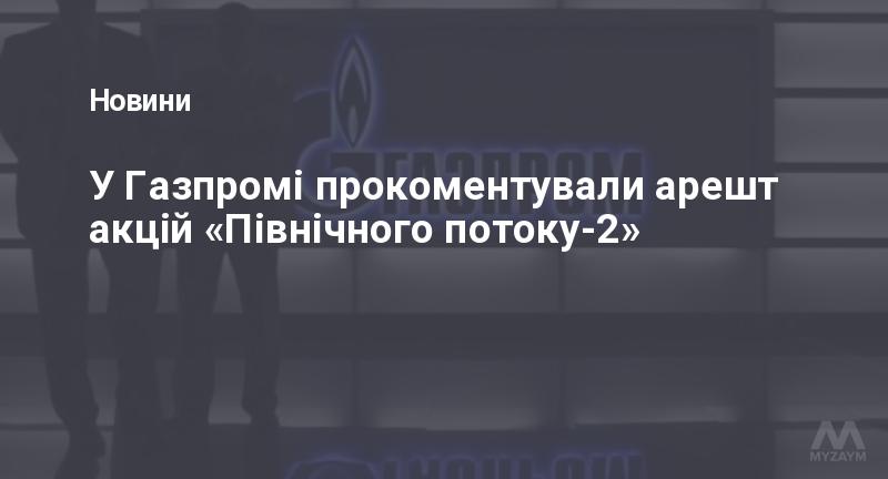 У Газпромі прокоментували арешт акцій «Північного потоку-2»