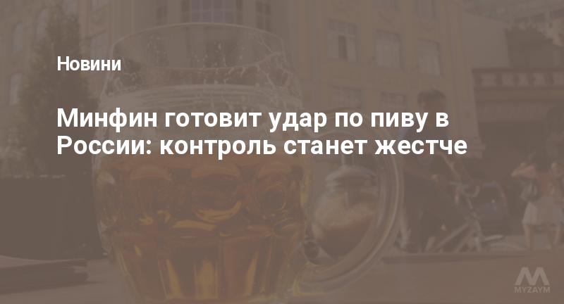 Минфин готовит удар по пиву в России: контроль станет жестче