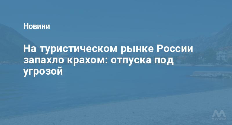 На туристическом рынке России запахло крахом: отпуска под угрозой