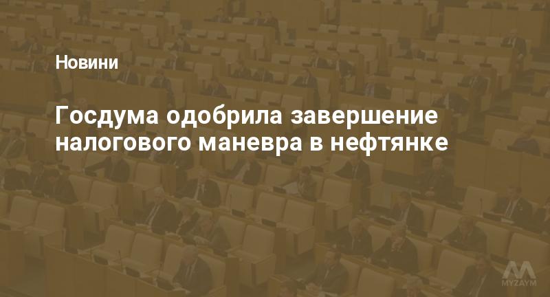 Госдума одобрила завершение налогового маневра в нефтянке