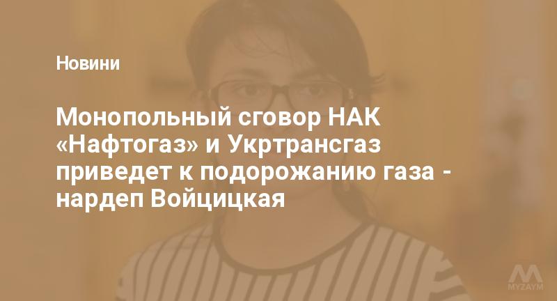 Монопольный сговор НАК «Нафтогаз» и Укртрансгаз приведет к подорожанию газа - нардеп Войцицкая