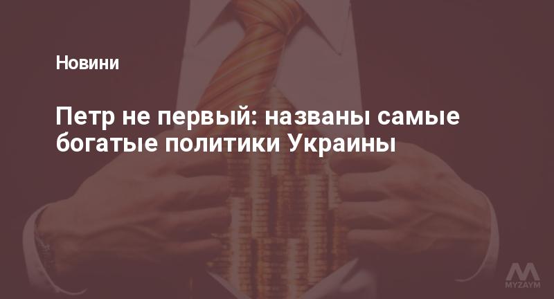 Петр не первый: названы самые богатые политики Украины