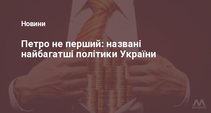 Петро не перший: названі найбагатші політики України