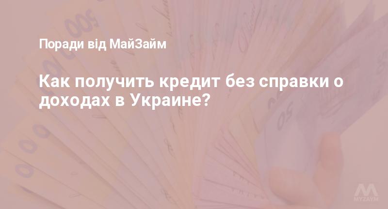 Как получить кредит без справки о доходах в Украине?
