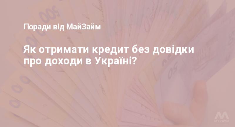 Як отримати кредит без довідки про доходи в Україні?