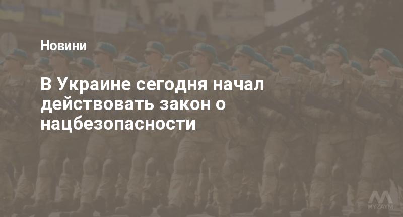 В Украине сегодня начал действовать закон о нацбезопасности