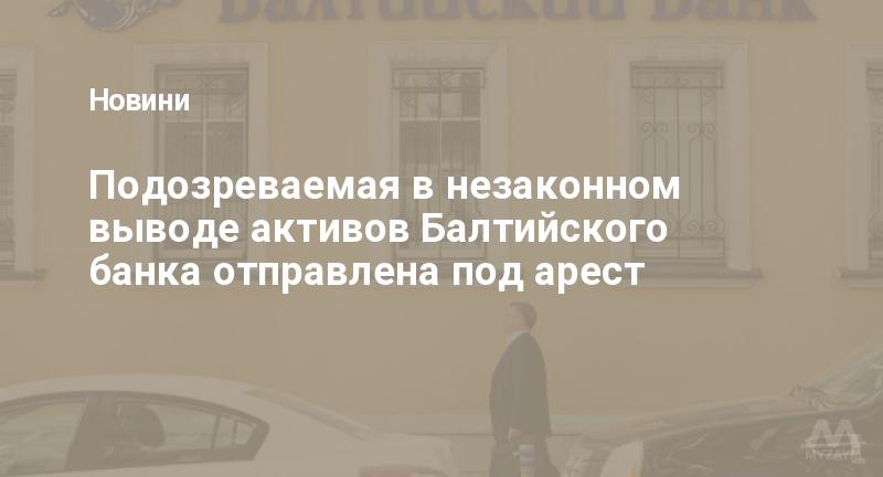 Подозреваемая в незаконном выводе активов Балтийского банка отправлена под арест