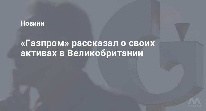 «Газпром» рассказал о своих активах в Великобритании