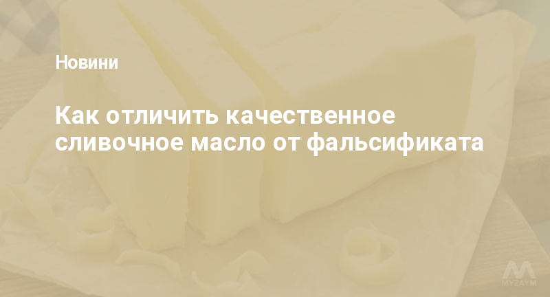 Как отличить качественное сливочное масло от фальсификата